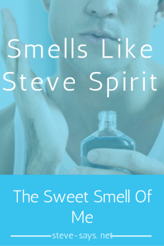 Smells like Steve Spirit For me there are two things that will instantly bring back memories and almost transfer me back to a particular time in my life. The first is music and the second is smells…